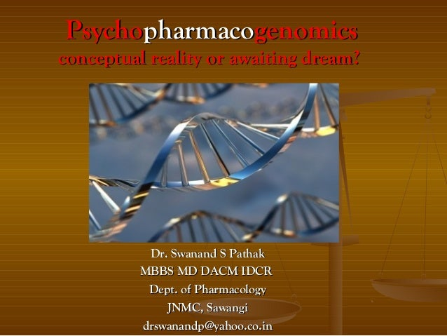 Psychopharmacogenomicsconceptual reality or awaiting dream?           Dr. Swanand S Pathak          MBBS MD DACM IDCR     ...