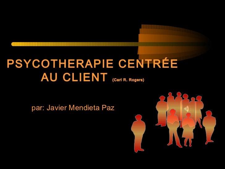PSYCOTHERAPIE CENTRÉE    AU CLIENT             (Carl R. Rogers)   par: Javier Mendieta Paz