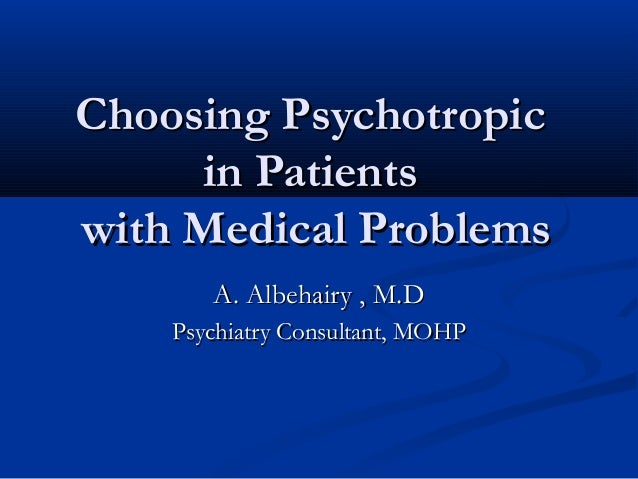 Choosing PsychotropicChoosing Psychotropic in Patientsin Patients with Medical Problemswith Medical Problems A. Albehairy ...
