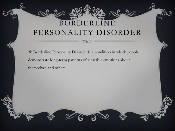 BORDERLINE   PERSONALITY DISORDER Borderline Personality Disorder is a condition in which peopledemonstrate long-term pat...