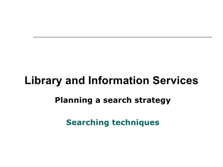 Library and Information Services Planning a search strategy Searching techniques