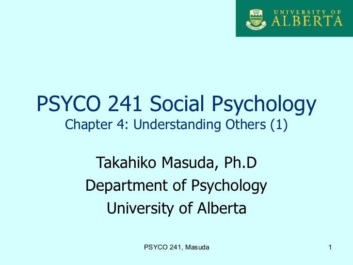 PSYCO 241 Social Psychology  Chapter 4: Understanding Others (1)      Takahiko Masuda, Ph.D     Department of Psychology  ...