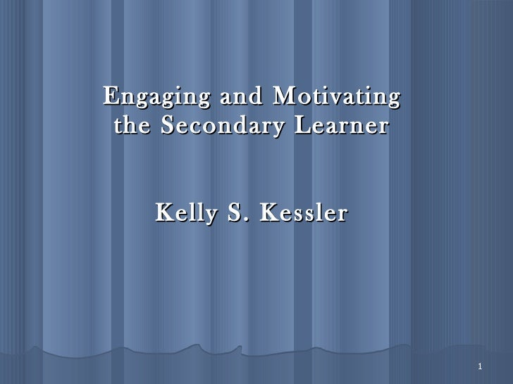 Engaging and Motivating the Secondary Learner Kelly S. Kessler