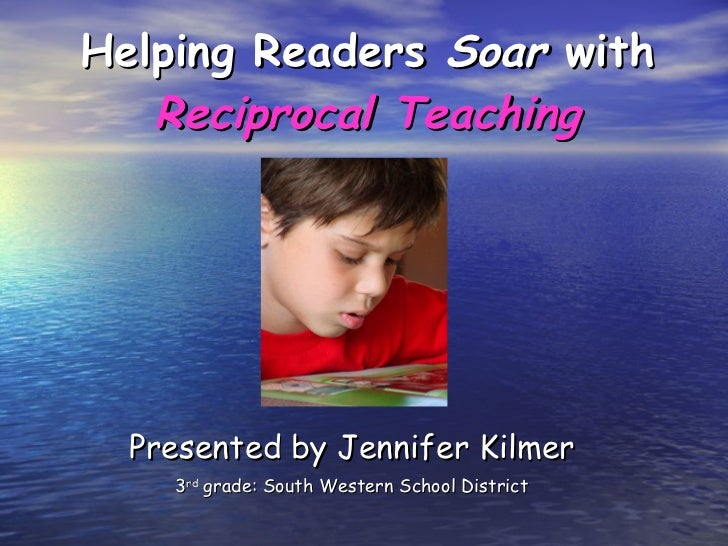 Helping Readers  Soar  with  Reciprocal Teaching Presented by Jennifer Kilmer 3 rd  grade: South Western School District