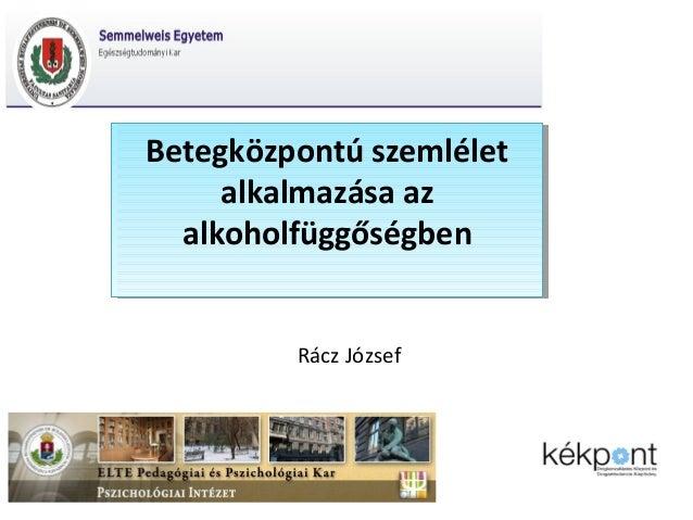 Betegközpontú szemlélet Betegközpontú szemlélet alkalmazása az alkalmazása az alkoholfüggőségben alkoholfüggőségben Rácz J...