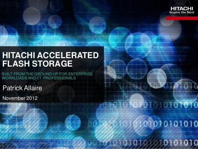 HITACHI ACCELERATEDFLASH STORAGEBUILT FROM THE GROUND UP FOR ENTERPRISEWORKLOADS AND I.T. PROFESSIONALSPatrick AllaireNove...