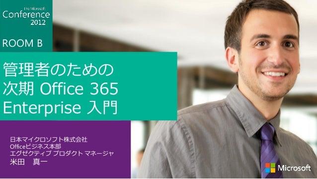 ROOM B管理者のための次期 Office 365Enterprise 入門 日本マイクロソフト株式会社 Officeビジネス本部 エグゼクティブ プロダクト マネージャ 米田 真一