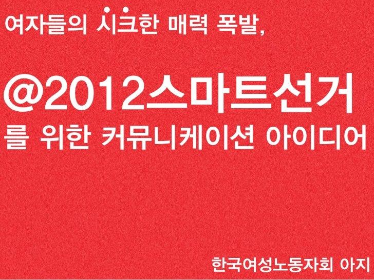 Creative 선거 전략여자들의 시크한 매력 폭발,@2012스마트선거를 위한 커뮤니케이션 아이디어                 한국여성노동자회 아지