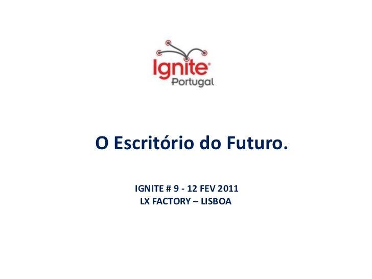 O Escritório do Futuro.<br />IGNITE # 9 - 12 FEV 2011<br />LX FACTORY – LISBOA <br />