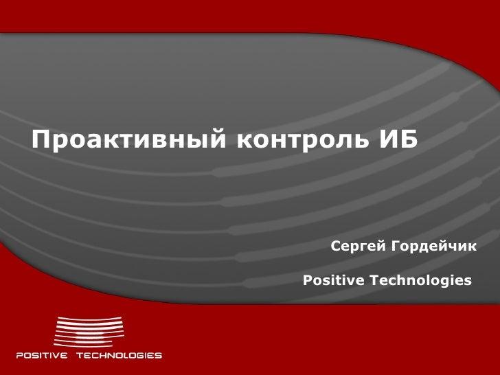 Проактивный контроль ИБ Сергей Гордейчик Positive Technologies