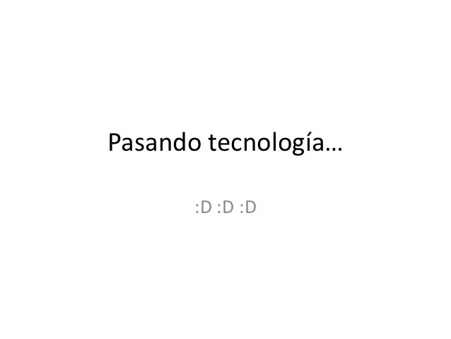 Pasando tecnología…       :D :D :D