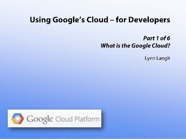 Intro to the Google Cloud - for Developers - part one