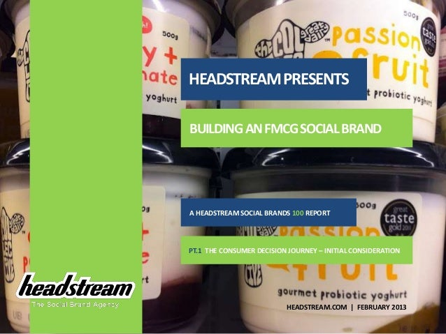 HEADSTREAM PRESENTSBUILDING AN FMCG SOCIAL BRANDA HEADSTREAM SOCIAL BRANDS 100 REPORTPT.1 THE CONSUMER DECISION JOURNEY – ...