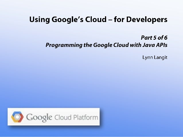Using Google's Cloud - for Developers- part five