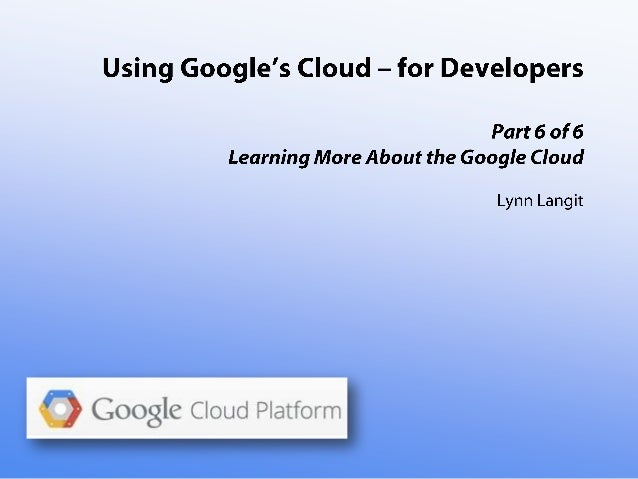 Using Google's Cloud - for Developers - part six