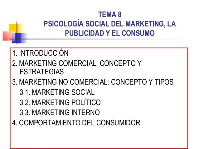 TEMA 8 PSICOLOGÍA SOCIAL DEL MARKETING, LA PUBLICIDAD Y EL CONSUMO 1. INTRODUCCIÓN 2. MARKETING COMERCIAL: CONCEPTO Y ESTR...