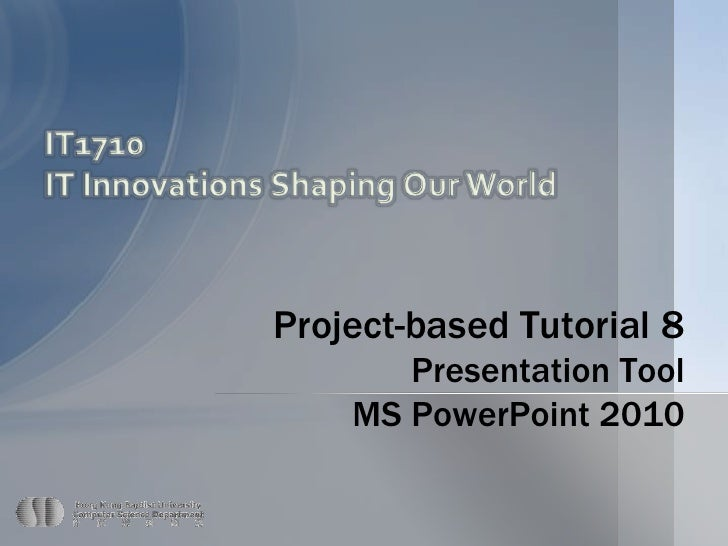 IT1710<br />IT Innovations Shaping Our World<br />Project-based Tutorial 8 Presentation Tool MS PowerPoint 2010<br />