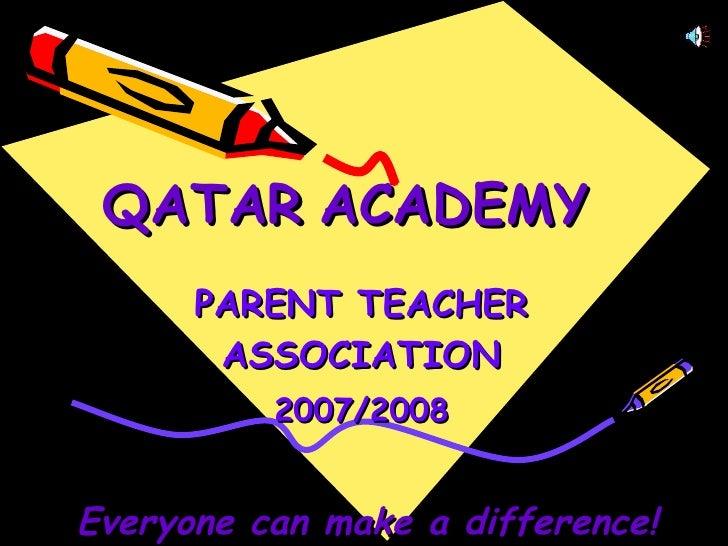QATAR   ACADEMY   PARENT TEACHER ASSOCIATION 2007/2008 Everyone can make a difference!