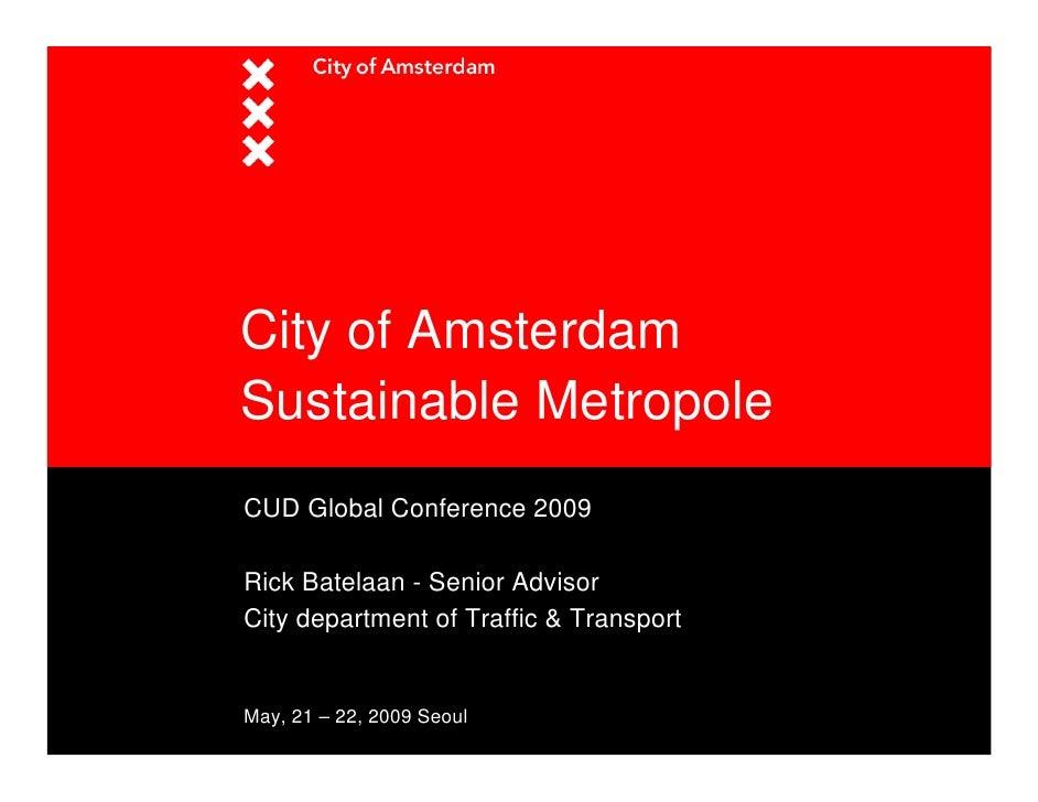 City of Amsterdam Sustainable Metropole CUD Global Conference 2009  Rick Batelaan - Senior Advisor City department of Traf...