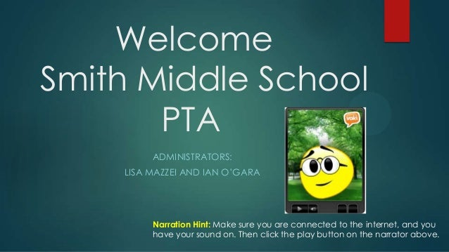 Welcome Smith Middle School PTA ADMINISTRATORS: LISA MAZZEI AND IAN O'GARA Narration Hint: Make sure you are connected to ...