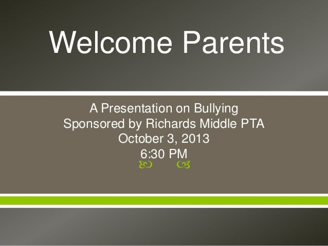   A Presentation on Bullying Sponsored by Richards Middle PTA October 3, 2013 6:30 PM Welcome Parents