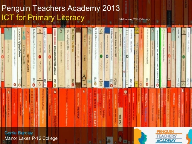 Penguin Teachers Academy 2013ICT for Primary Literacy    Melbourne, 28th FebruaryCorrie BarclayManor Lakes P-12 College