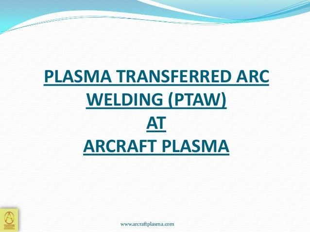 PLASMA TRANSFERRED ARC WELDING (PTAW) AT ARCRAFT PLASMA  www.arcraftplasma.com