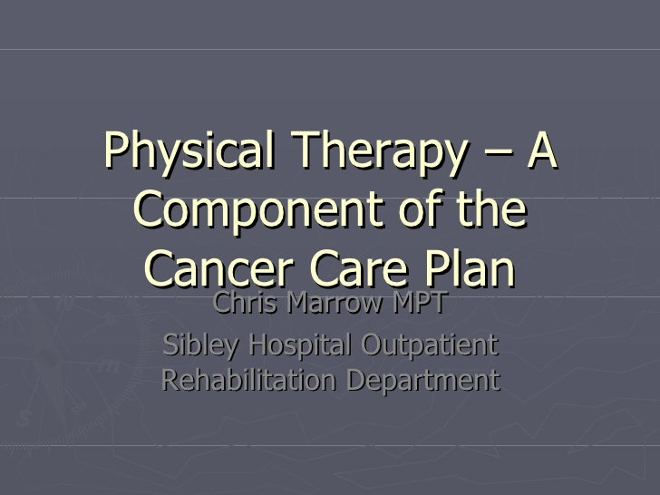 Physical Therapy – A Component of the Cancer Care Plan Chris Marrow MPT Sibley Hospital Outpatient Rehabilitation Department