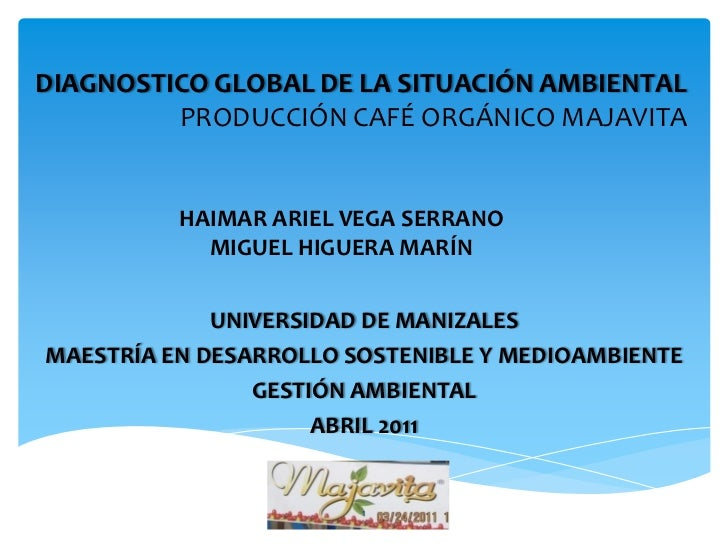 DIAGNOSTICO GLOBAL DE LA SITUACIÓN AMBIENTAL         PRODUCCIÓN CAFÉ ORGÁNICO MAJAVITA          HAIMAR ARIEL VEGA SERRANO ...