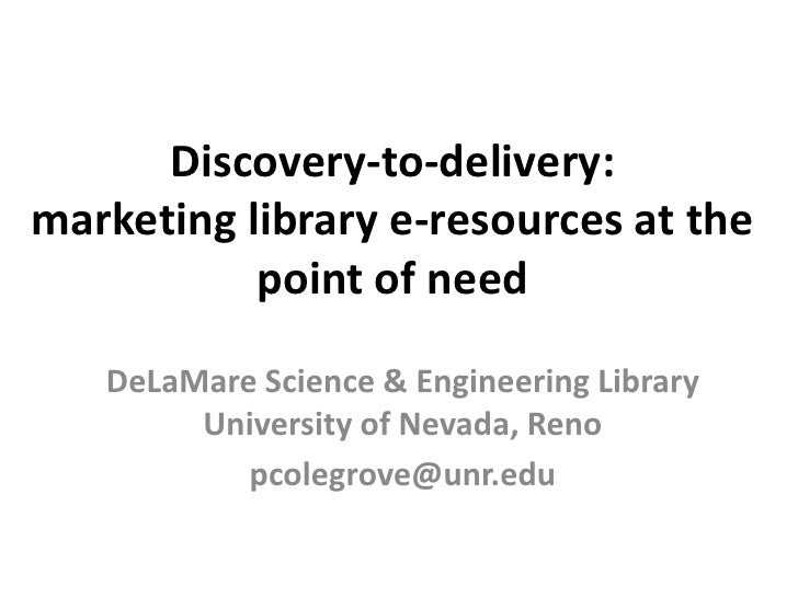 Discovery-to-delivery:marketing library e-resources at the point of need<br />DeLaMare Science & Engineering Library Unive...