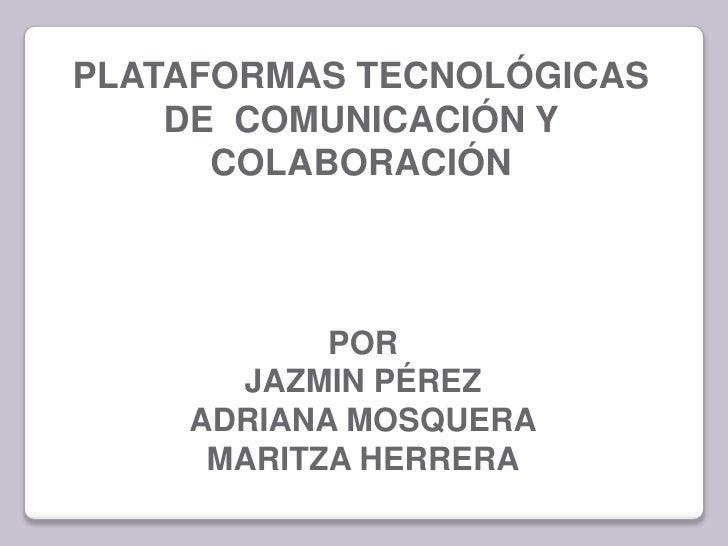 PLATAFORMAS TECNOLÓGICAS    DE COMUNICACIÓN Y      COLABORACIÓN           POR      JAZMIN PÉREZ    ADRIANA MOSQUERA     MA...