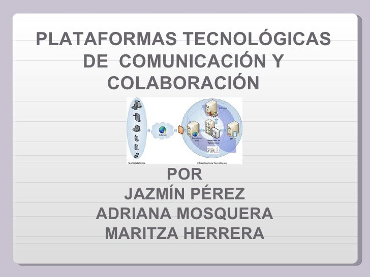 PLATAFORMAS TECNOLÓGICAS    DE COMUNICACIÓN Y      COLABORACIÓN           POR       JAZMÍN PÉREZ    ADRIANA MOSQUERA     M...
