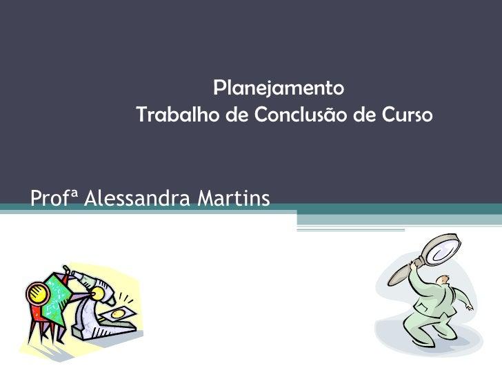 Profª Alessandra Martins Planejamento  Trabalho de Conclusão de Curso