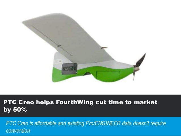 PTC Creo helps FourthWing cut time to market by 50% PTC Creo is affordable and existing Pro/ENGINEER data doesn't require ...
