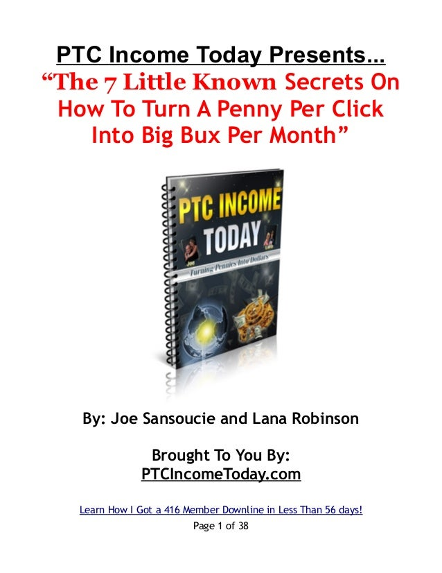 """PTC Income Today Presents... """"The 7 Little Known Secrets On How To Turn A Penny Per Click Into Big Bux Per Month"""" By: Joe ..."""
