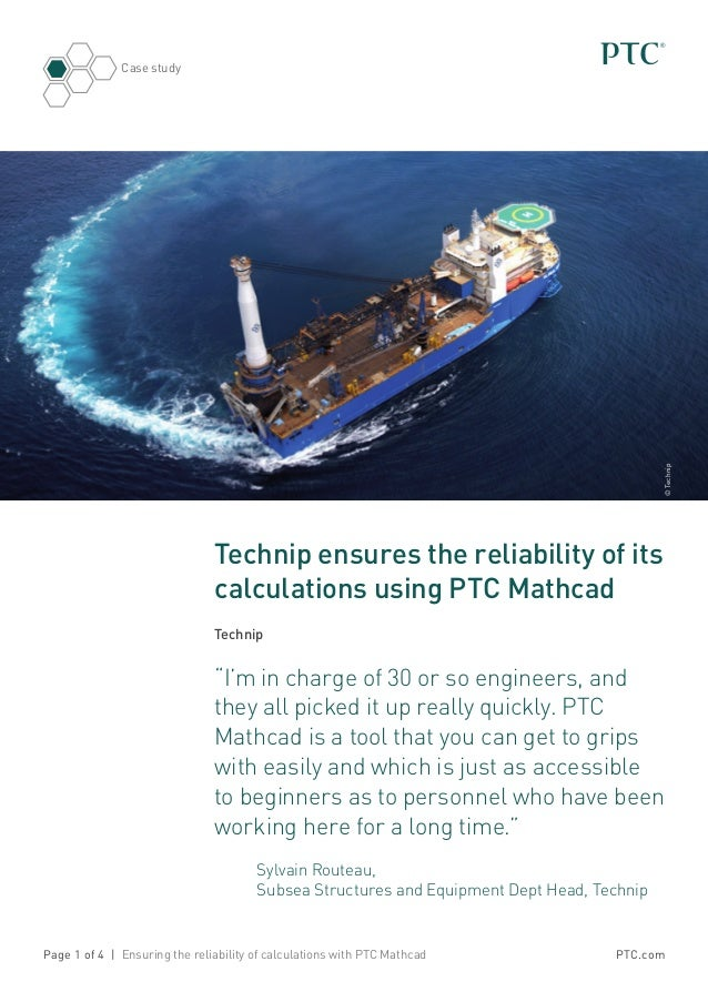 PTC.com Case study Page 1 of 4 | Ensuring the reliability of calculations with PTC Mathcad Technip ensures the reliability...