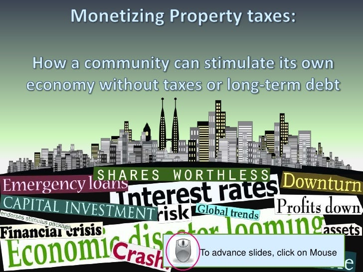 Monetizing Property taxes:How a community can stimulate its own economy without taxes or long-term debt<br />To advance sl...