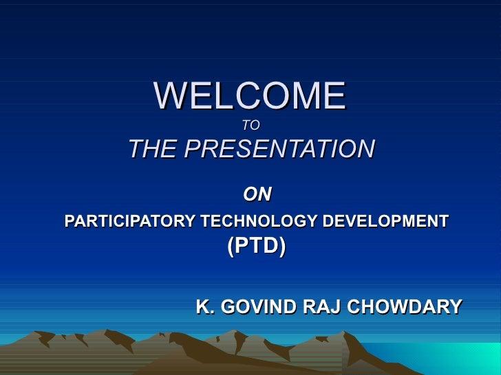 WELCOME TO THE PRESENTATION ON PARTICIPATORY TECHNOLOGY DEVELOPMENT   (PTD) K. GOVIND RAJ CHOWDARY