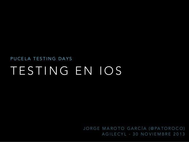 PUCELA TESTING DAYS  TESTING EN IOS  J O R G E M A R O T O G A R C Í A ( @ PA T O R O C O ) AGILECYL - 30 NOVIEMBRE 2013