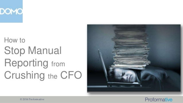 How to  Stop Manual Reporting from Crushing the CFO © 2014 Proformative