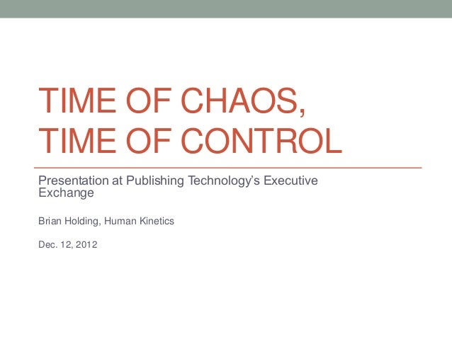 TIME OF CHAOS,TIME OF CONTROLPresentation at Publishing Technology's ExecutiveExchangeBrian Holding, Human KineticsDec. 12...