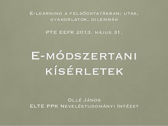 E-módszertanikísérletekOllé JánosELTE PPK Neveléstudományi IntézetPTE EEFK 2013. május 31.E-learning a felsőoktatásban: ut...