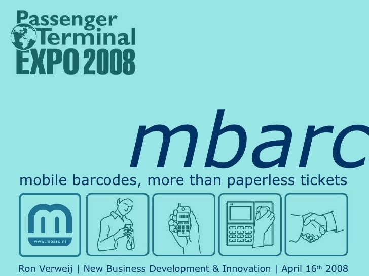 mbarc mobile barcodes, more than paperless tickets Ron Verweij   New Business Development & Innovation   April 16 th  2008