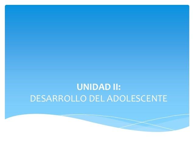 UNIDAD II: DESARROLLO DEL ADOLESCENTE