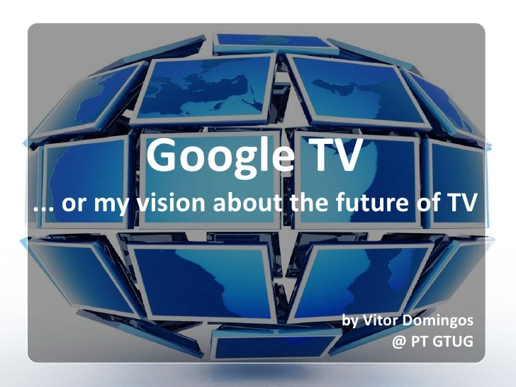 Google TV<br />... or my vision about the future of TV<br />by Vitor Domingos<br />@ PT GTUG<br />