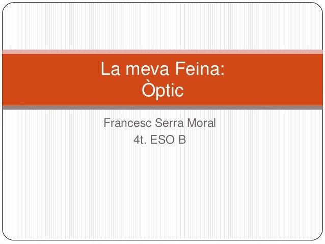 Francesc Serra Moral4t. ESO BLa meva Feina:Òptic