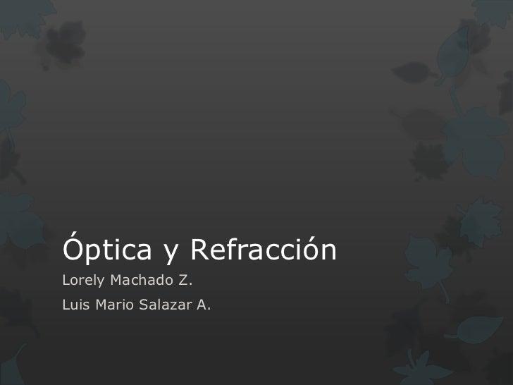 Óptica y Refracción<br />Lorely Machado Z.<br />Luis Mario Salazar A.<br />