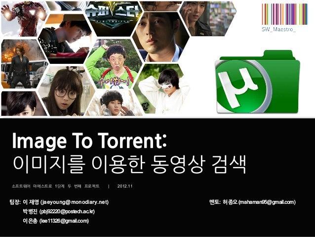 Image To Torrent:이미지를 이용한 동영상 검색소프트웨어 마에스트로 1단계 두 번째 프로젝트           |   2012.11팀장: 이 재영 (jaeyoung@monodiary.net)          ...