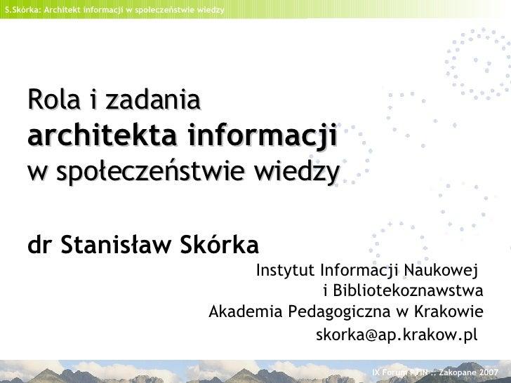 Rola i zadania   architekta informacji   w społeczeństwie wiedzy dr Stanisław Skórka Instytut Informacji Naukowej  i Bibli...