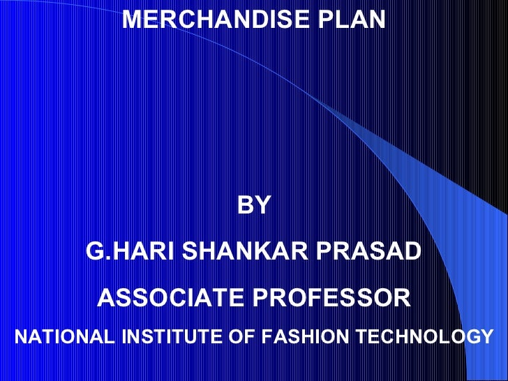 MERCHANDISE PLAN BY G.HARI SHANKAR PRASAD ASSOCIATE PROFESSOR NATIONAL INSTITUTE OF FASHION TECHNOLOGY